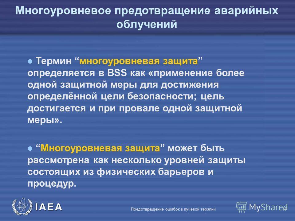 IAEA Предотвращение ошибок в лучевой терапии17 Многоуровневое предотвращение аварийных облучений l Термин многоуровневая защита определяется в BSS как «применение более одной защитной меры для достижения определённой цели безопасности; цель достигает