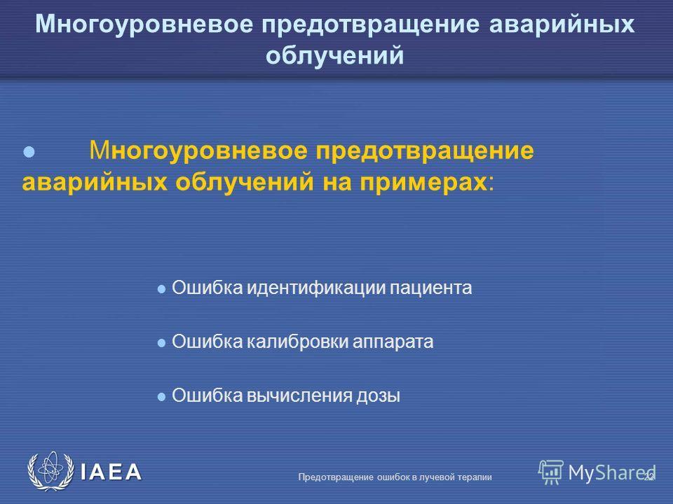 IAEA Предотвращение ошибок в лучевой терапии22 l Многоуровневоe предотвращение аварийных облучений на примерах: l Ошибка идентификации пациента l Ошибка калибровки аппарата l Ошибка вычисления дозы Многоуровневое предотвращение аварийных облучений
