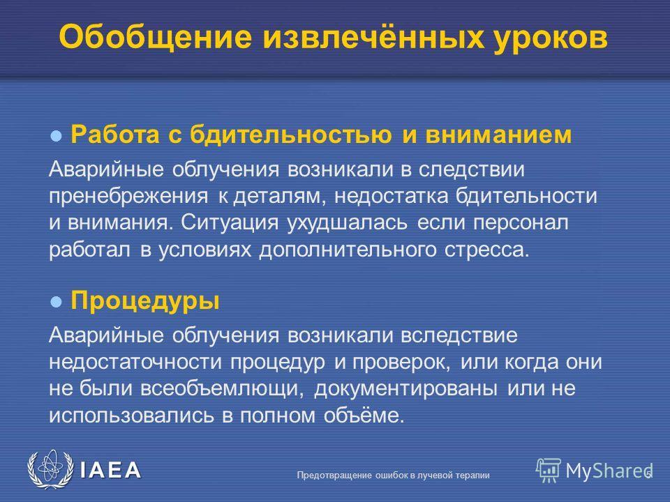 IAEA Предотвращение ошибок в лучевой терапии5 Обобщение извлечённых уроков Работа с бдительностью и вниманием Аварийные облучения возникали в следствии пренебрежения к деталям, недостатка бдительности и внимания. Ситуация ухудшалась если персонал раб