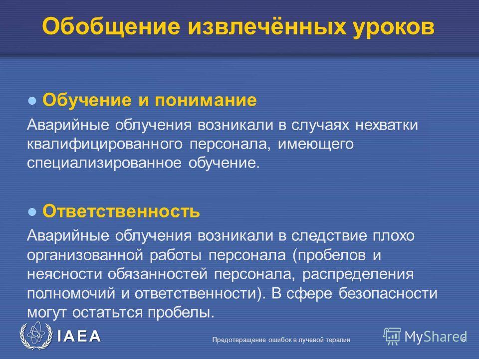 IAEA Предотвращение ошибок в лучевой терапии6 l Обучение и понимание Аварийные облучения возникали в случаях нехватки квалифицированного персонала, имеющего специализированное обучение. l Ответственность Аварийные облучения возникали в следствие плох