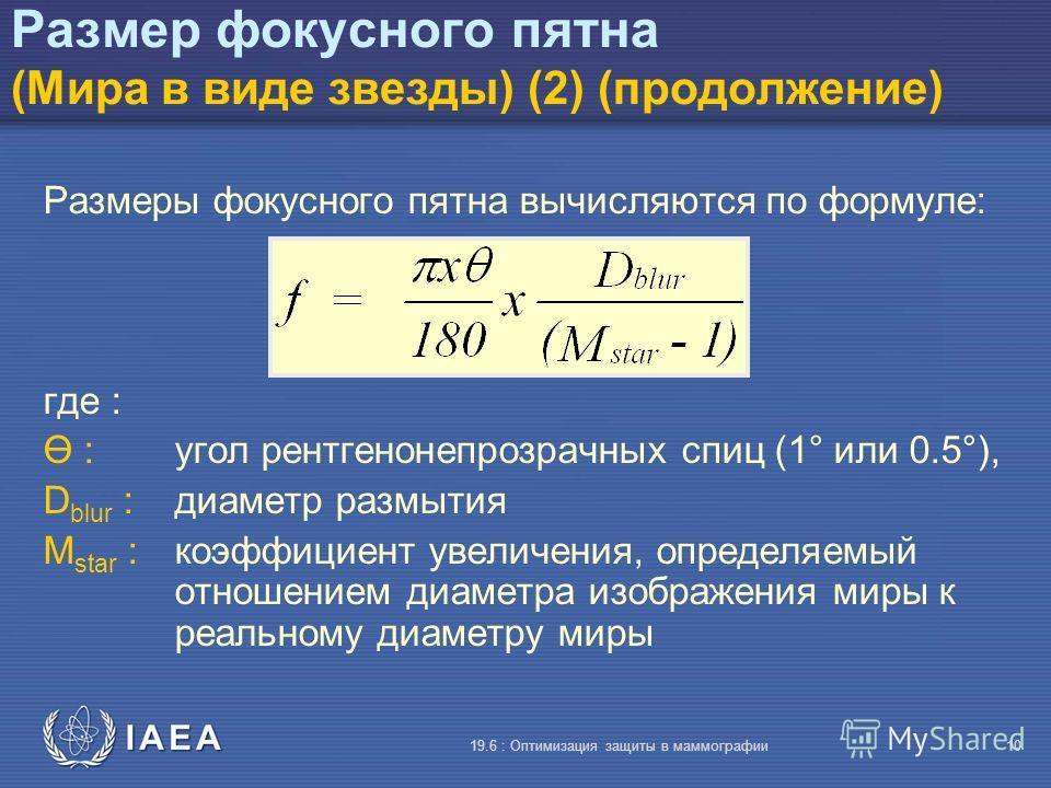 IAEA 19.6 : Оптимизация защиты в маммографии10 Размер фокусного пятна (Мира в виде звезды) (2) (продолжение) Размеры фокусного пятна вычисляются по формуле: где : Ө :угол рентгенонепрозрачных спиц (1° или 0.5°), D blur : диаметр размытия M star :коэф