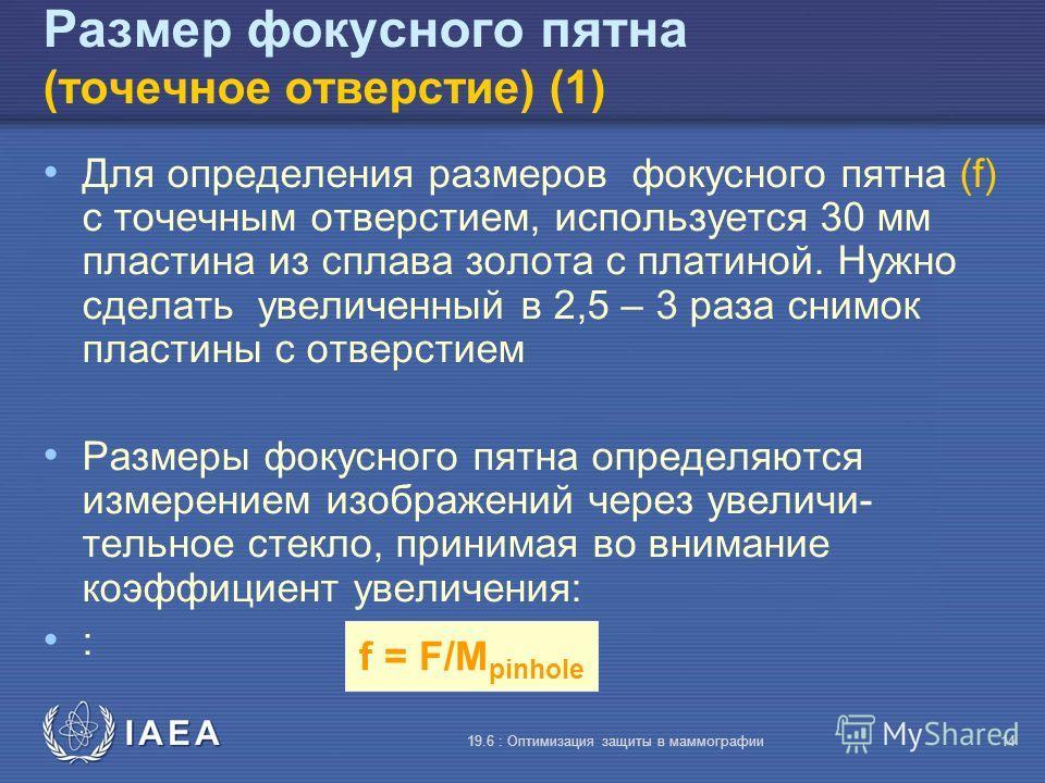 IAEA 19.6 : Оптимизация защиты в маммографии14 f = F/M pinhole Размер фокусного пятна (точечное отверстие) (1) Для определения размеров фокусного пятна (f) с точечным отверстием, используется 30 мм пластина из сплава золота с платиной. Нужно сделать