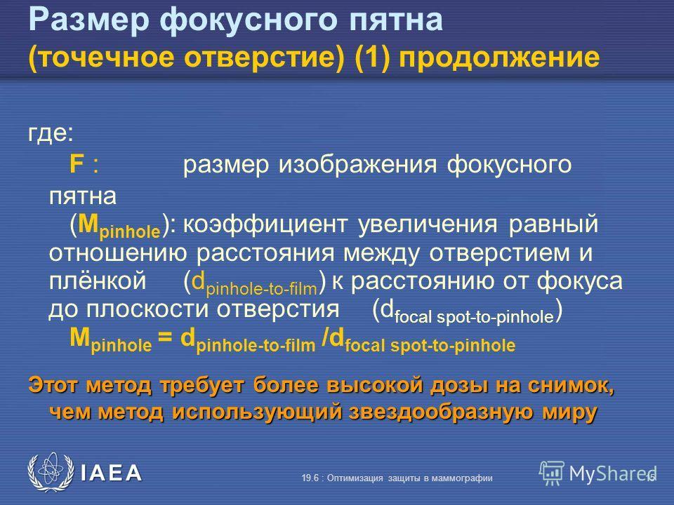 IAEA 19.6 : Оптимизация защиты в маммографии15 Размер фокусного пятна (точечное отверстие) (1) продолжение где: F :размер изображения фокусного пятна (M pinhole ):коэффициент увеличения равный отношению расстояния между отверстием и плёнкой (d pinhol