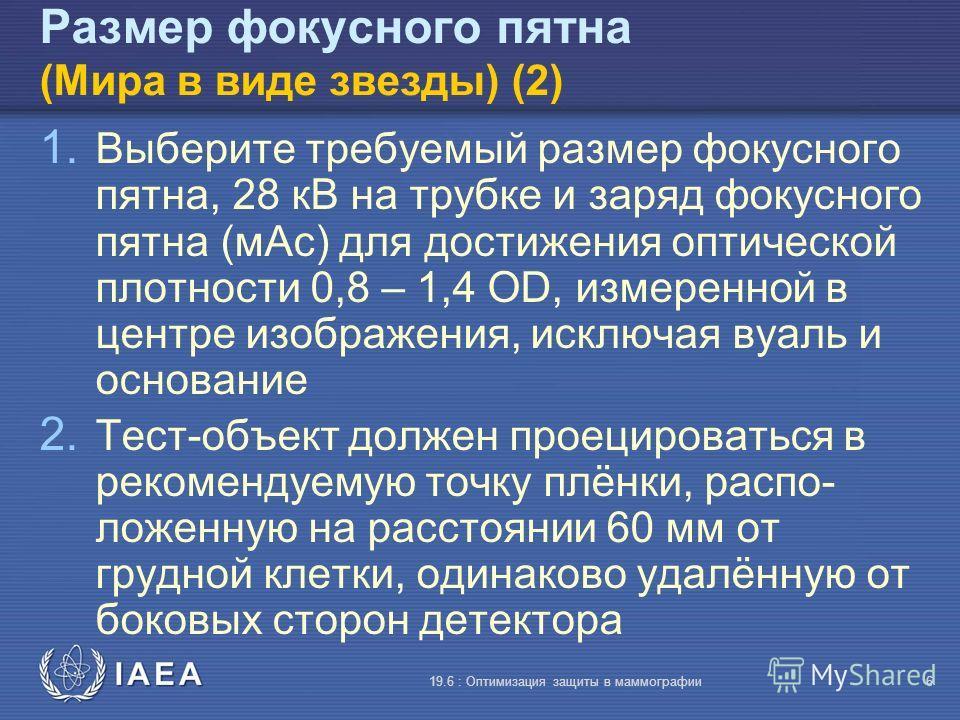 IAEA 19.6 : Оптимизация защиты в маммографии6 Размер фокусного пятна (Мира в виде звезды) (2) 1. Выберите требуемый размер фокусного пятна, 28 кВ на трубке и заряд фокусного пятна (мАс) для достижения оптической плотности 0,8 – 1,4 OD, измеренной в ц