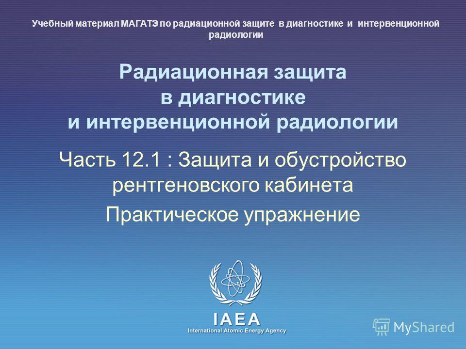 IAEA International Atomic Energy Agency Радиационная защита в диагностике и интервенционной радиологии Часть 12.1 : Защита и обустройство рентгеновского кабинета Практическое упражнение Учебный материал МАГАТЭ по радиационной защите в диагностике и и