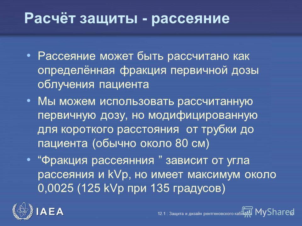 IAEA 12.1 : Защита и дизайн рентгеновского кабинета 10 Расчёт защиты - рассеяние Рассеяние может быть рассчитано как определённая фракция первичной дозы облучения пациента Мы можем использовать рассчитанную первичную дозу, но модифицированную для кор