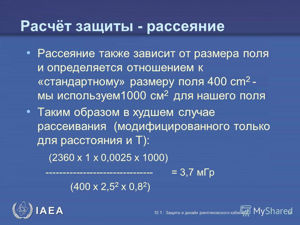 IAEA 12.1 : Защита и дизайн рентгеновского кабинета 11 Расчёт защиты - рассеяние Рассеяние также зависит от размера поля и определяется отношением к «стандартному» размеру поля 400 cm 2 - мы используем1000 cм 2 для нашего поля Таким образом в худшем
