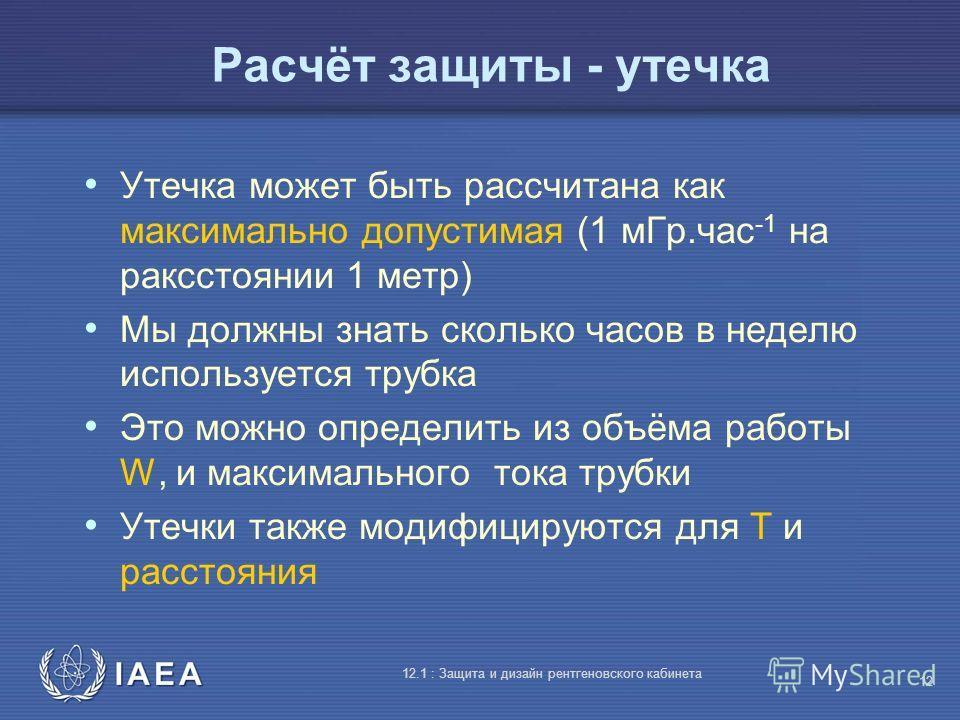 IAEA 12.1 : Защита и дизайн рентгеновского кабинета 12 Расчёт защиты - утечка Утечка может быть рассчитана как максимально допустимая (1 мГр.час -1 на раксстоянии 1 метр) Мы должны знать сколько часов в неделю используется трубка Это можно определить