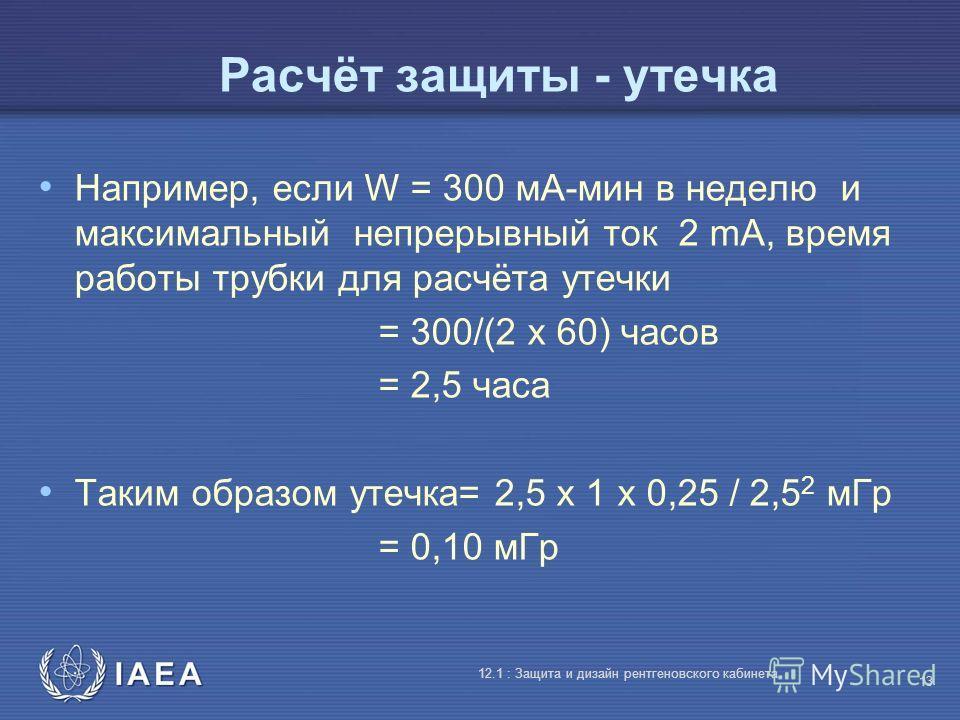 IAEA 12.1 : Защита и дизайн рентгеновского кабинета 13 Расчёт защиты - утечка Например, если W = 300 мA-мин в неделю и максимальный непрерывный ток 2 mA, время работы трубки для расчёта утечки = 300/(2 x 60) часов = 2,5 часа Таким образом утечка= 2,5