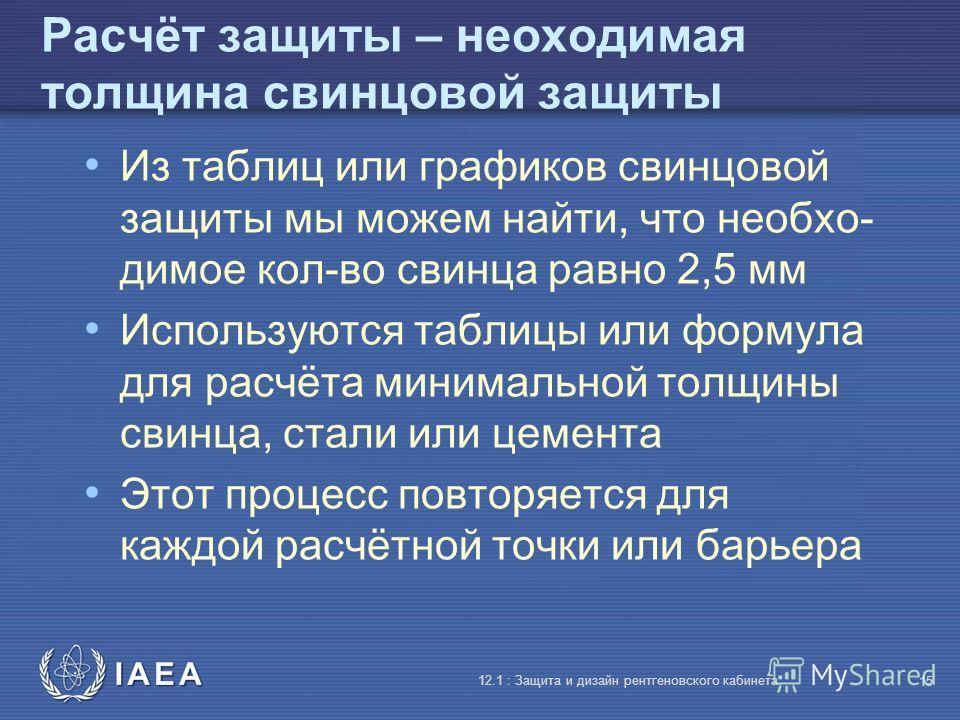 IAEA 12.1 : Защита и дизайн рентгеновского кабинета 15 Расчёт защиты – неоходимая толщина свинцовой защиты Из таблиц или графиков свинцовой защиты мы можем найти, что необхо- димое кол-во свинца равно 2,5 мм Используются таблицы или формула для расчё