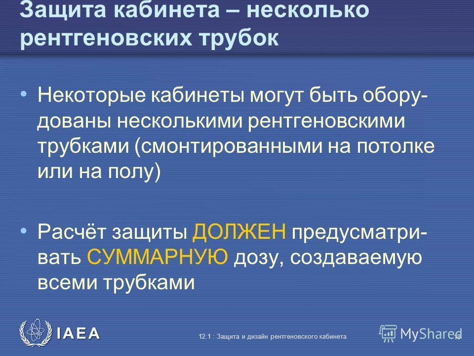 IAEA 12.1 : Защита и дизайн рентгеновского кабинета 18 Защита кабинета – несколько рентгеновских трубок Некоторые кабинеты могут быть обору- дованы несколькими рентгеновскими трубками (смонтированными на потолке или на полу) Расчёт защиты ДОЛЖЕН пред