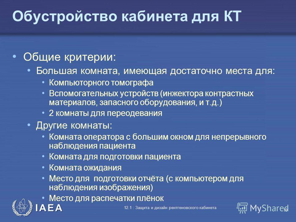 IAEA 12.1 : Защита и дизайн рентгеновского кабинета 19 Обустройство кабинета для КТ Общие критерии: Большая комната, имеющая достаточно места для: Компьюторного томографа Вспомогательных устройств (инжектора контрастных материалов, запасного оборудов