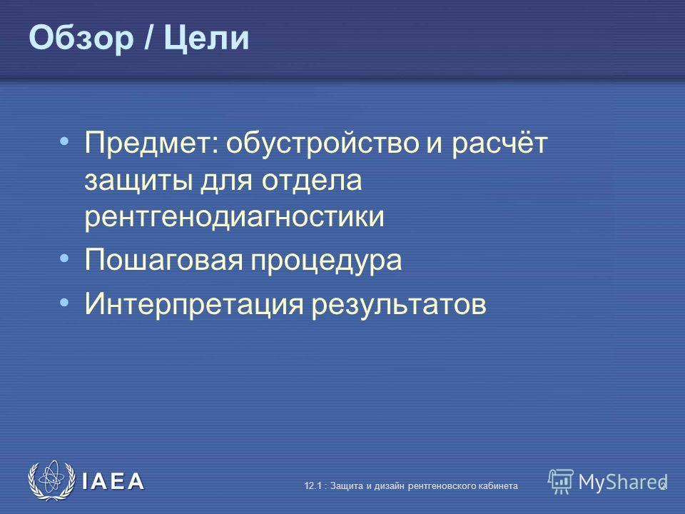 IAEA 12.1 : Защита и дизайн рентгеновского кабинета 2 Обзор / Цели Предмет: обустройство и расчёт защиты для отдела рентгенодиагностики Пошаговая процедура Интерпретация результатов