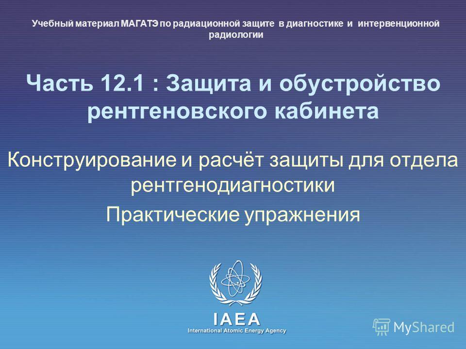 IAEA International Atomic Energy Agency Часть 12.1 : Защита и обустройство рентгеновского кабинета Конструирование и расчёт защиты для отдела рентгенодиагностики Практические упражнения Учебный материал МАГАТЭ по радиационной защите в диагностике и и