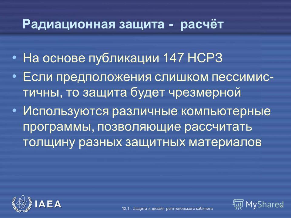 IAEA 12.1 : Защита и дизайн рентгеновского кабинета 4 Радиационная защита - расчёт На основе публикации 147 НСРЗ Если предположения слишком пессимис- тичны, то защита будет чрезмерной Используются различные компьютерные программы, позволяющие рассчит