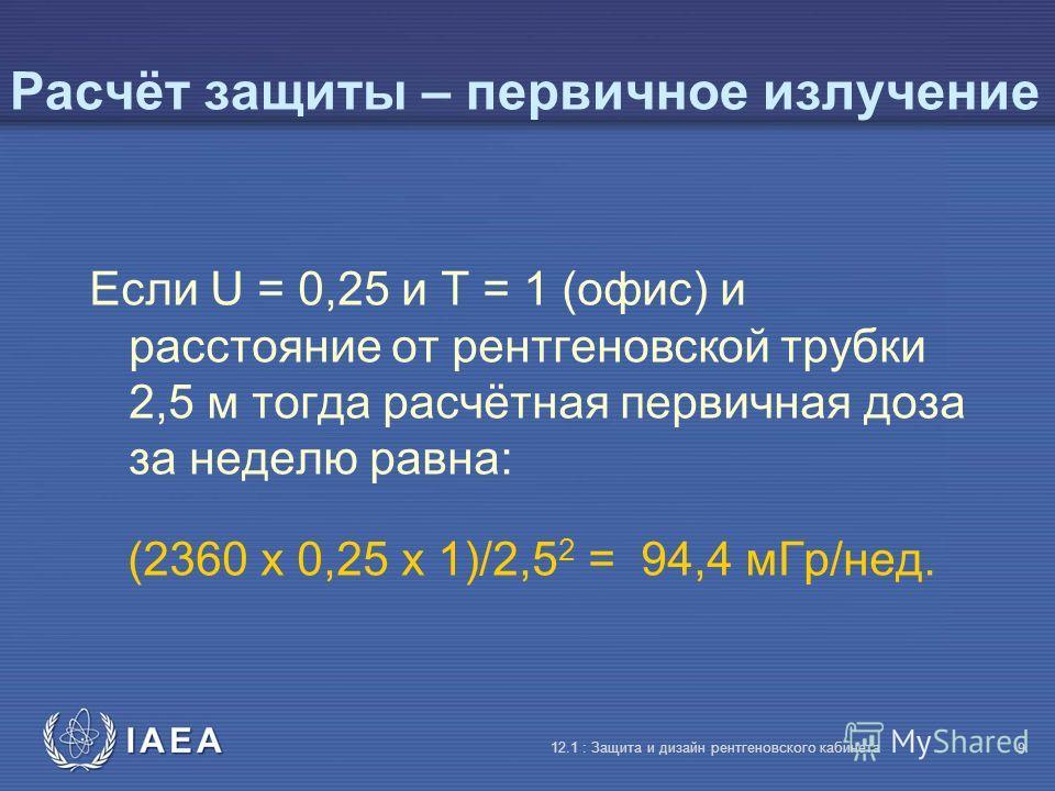 IAEA 12.1 : Защита и дизайн рентгеновского кабинета 9 Расчёт защиты – первичное излучение Если U = 0,25 и T = 1 (офис) и расстояние от рентгеновской трубки 2,5 м тогда расчётная первичная доза за неделю равна: (2360 x 0,25 x 1)/2,5 2 = 94,4 мГр/нед.