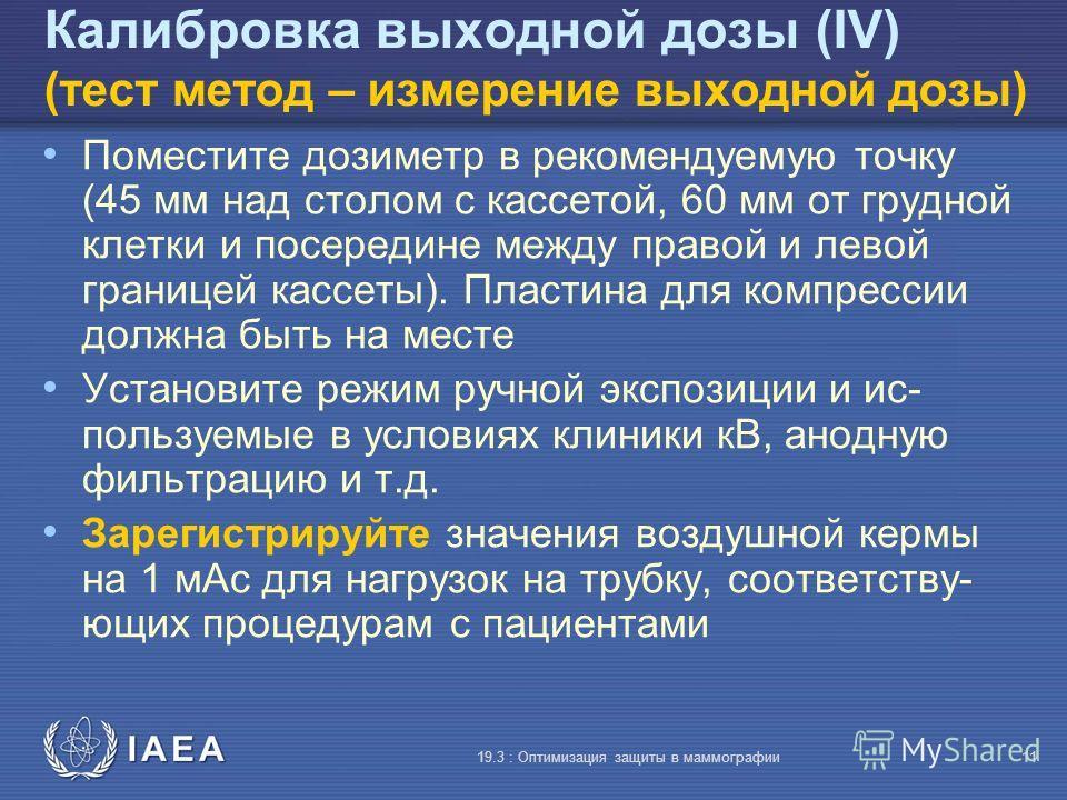 IAEA 19.3 : Оптимизация защиты в маммографии11 Калибровка выходной дозы (IV) (тест метод – измерение выходной дозы) Поместите дозиметр в рекомендуемую точку (45 мм над столом с кассетой, 60 мм от грудной клетки и посередине между правой и левой грани