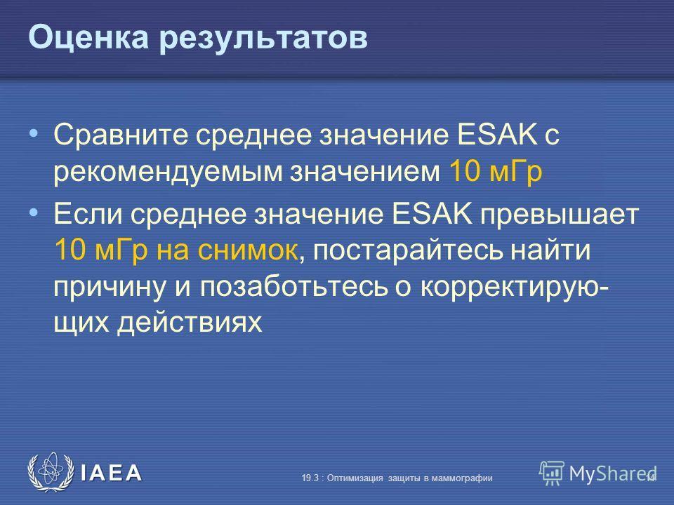 IAEA 19.3 : Оптимизация защиты в маммографии14 Оценка результатов Сравните среднее значение ESAK с рекомендуемым значением 10 мГр Если среднее значение ESAK превышает 10 мГр на снимок, постарайтесь найти причину и позаботьтесь о корректирую- щих дейс