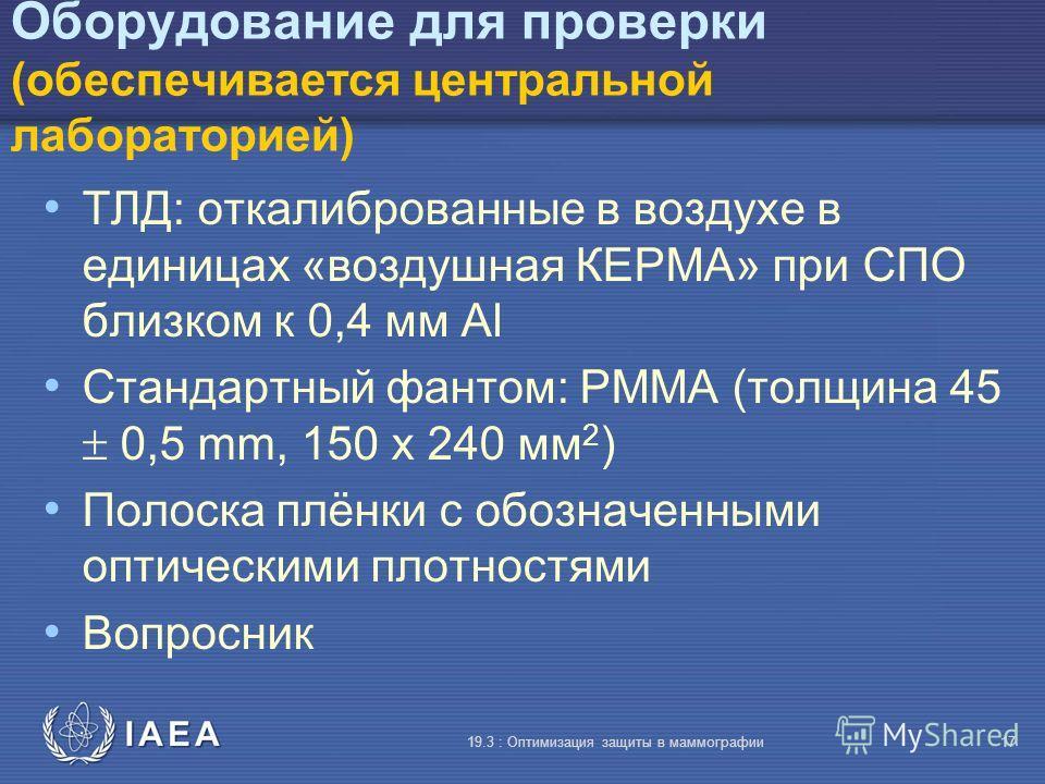 IAEA 19.3 : Оптимизация защиты в маммографии17 Оборудование для проверки (обеспечивается центральной лабораторией) TЛД: откалиброванные в воздухе в единицах «воздушная КЕРМА» при СПО близком к 0,4 мм Al Стандартный фантом: PMMA (толщина 45 0,5 mm, 15