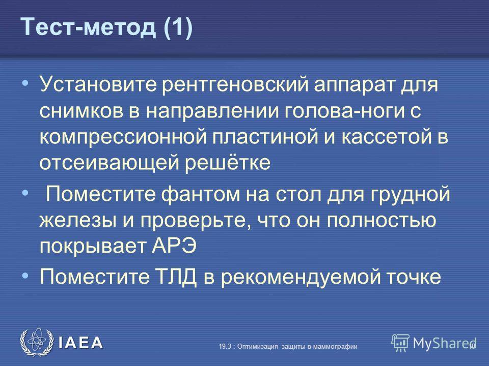 IAEA 19.3 : Оптимизация защиты в маммографии18 Тест-метод (1) Установите рентгеновский аппарат для снимков в направлении голова-ноги с компрессионной пластиной и кассетой в отсеивающей решётке Поместите фантом на стол для грудной железы и проверьте,