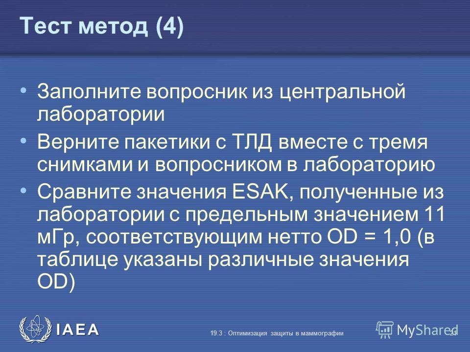 IAEA 19.3 : Оптимизация защиты в маммографии21 Тест метод (4) Заполните вопросник из центральной лаборатории Верните пакетики с TЛД вместе с тремя снимками и вопросником в лабораторию Сравните значения ESAK, полученные из лаборатории с предельным зна