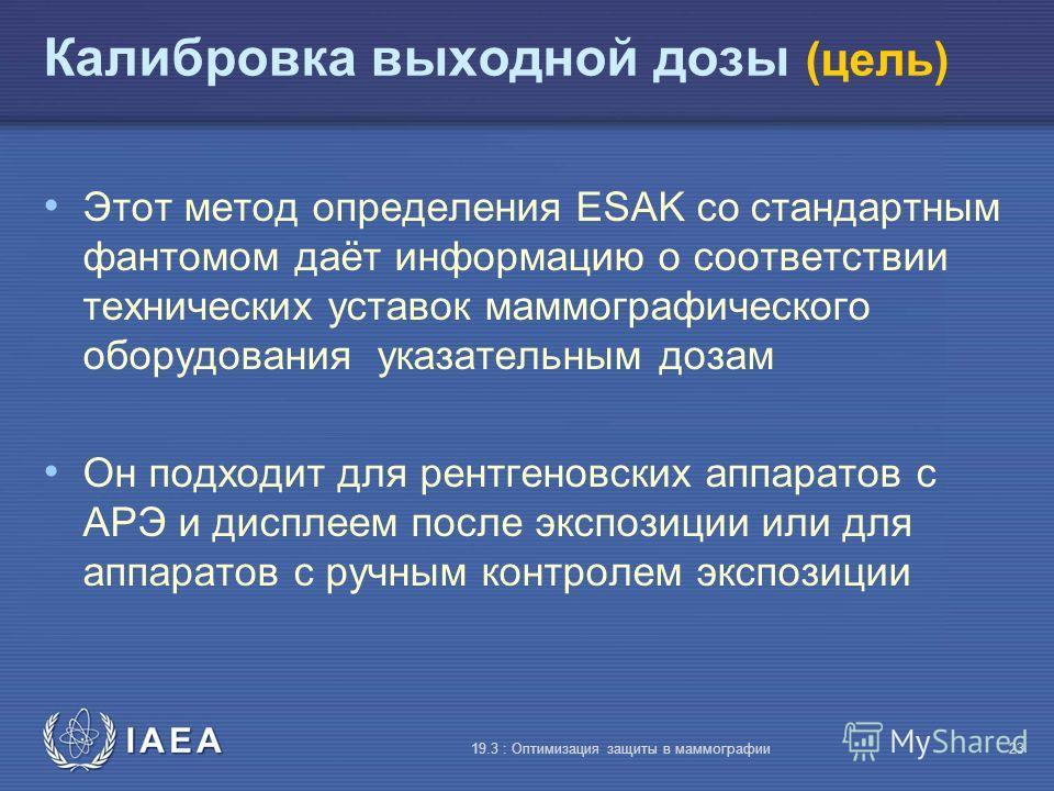 IAEA 19.3 : Оптимизация защиты в маммографии23 Калибровка выходной дозы (цель) Этот метод определения ESAK со стандартным фантомом даёт информацию о соответствии технических уставок маммографического оборудования указательным дозам Он подходит для ре