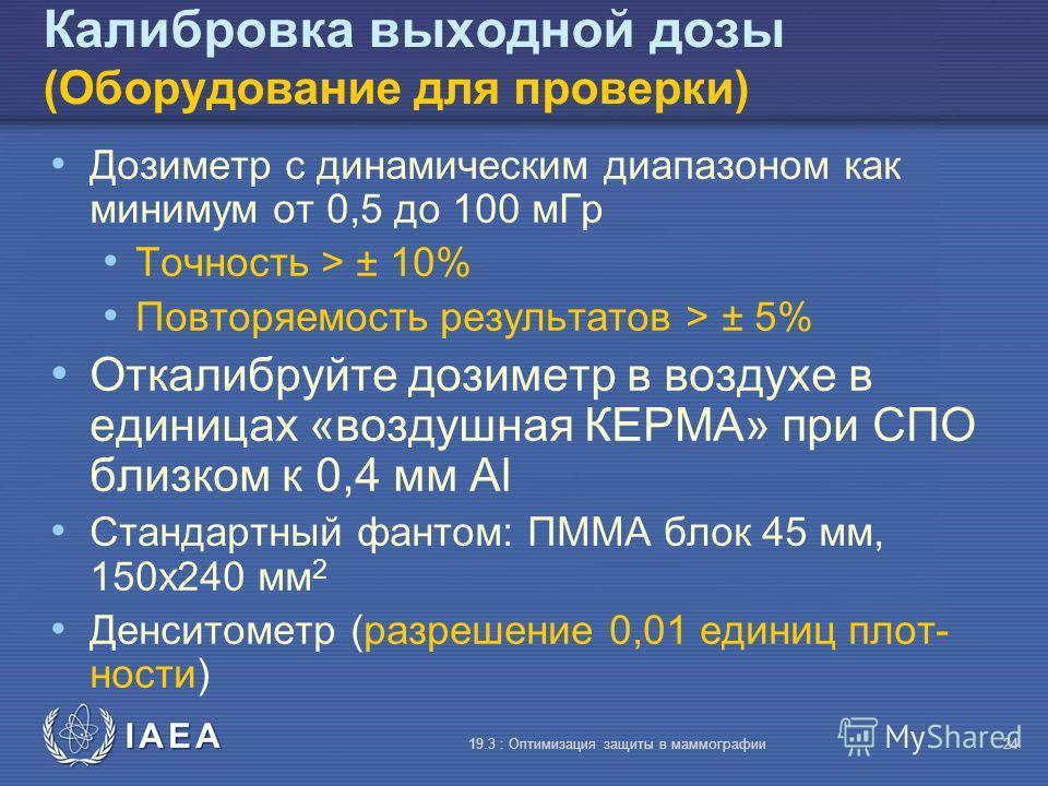 IAEA 19.3 : Оптимизация защиты в маммографии24 Калибровка выходной дозы (Оборудование для проверки) Дозиметр с динамическим диапазоном как минимум от 0,5 до 100 мГр Точность > ± 10% Повторяемость результатов > ± 5% Откалибруйте дозиметр в воздухе в е