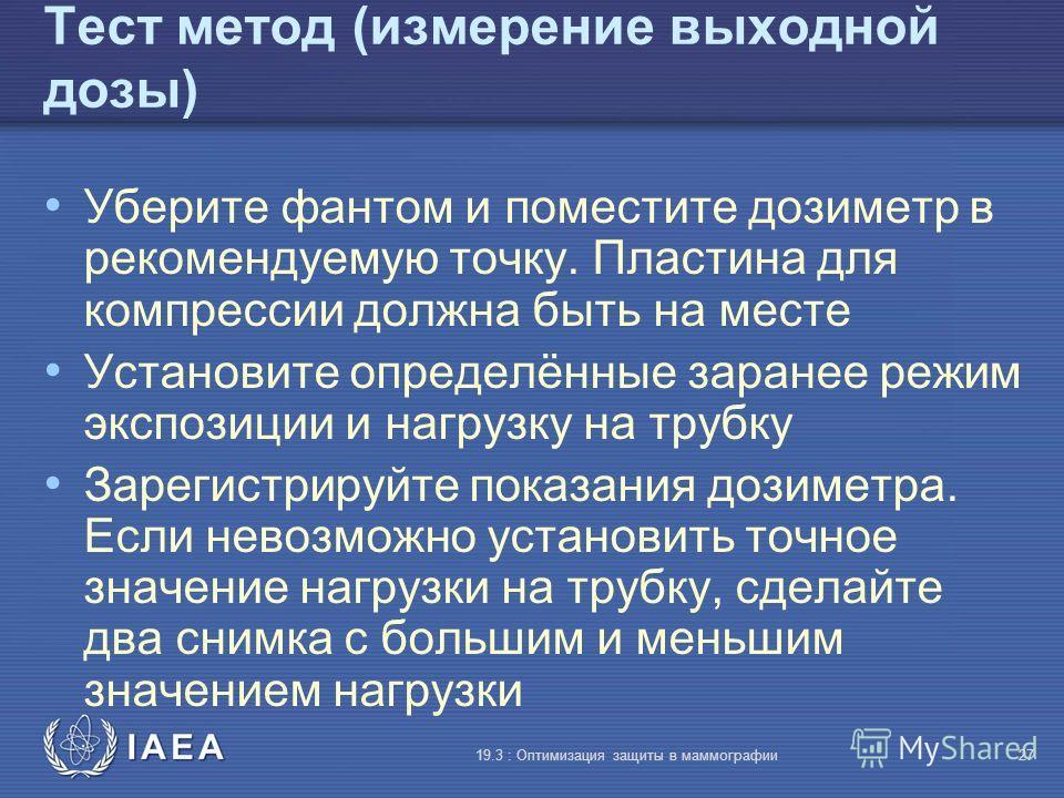 IAEA 19.3 : Оптимизация защиты в маммографии27 Тест метод (измерение выходной дозы) Уберите фантом и поместите дозиметр в рекомендуемую точку. Пластина для компрессии должна быть на месте Установите определённые заранее режим экспозиции и нагрузку на