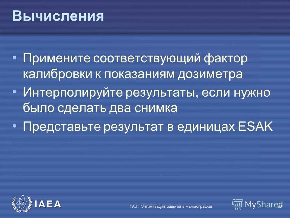 IAEA 19.3 : Оптимизация защиты в маммографии28 Вычисления Примените соответствующий фактор калибровки к показаниям дозиметра Интерполируйте результаты, если нужно было сделать два снимка Представьте результат в единицах ESAK