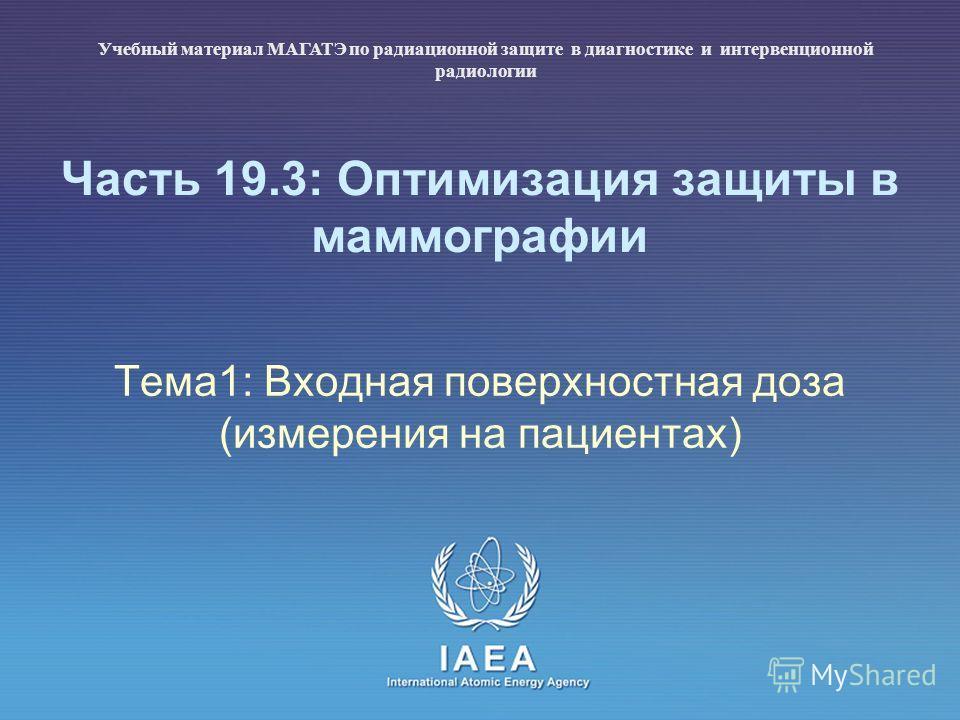 IAEA International Atomic Energy Agency Часть 19.3: Оптимизация защиты в маммографии Тема1: Входная поверхностная доза (измерения на пациентах) Учебный материал МАГАТЭ по радиационной защите в диагностике и интервенционной радиологии