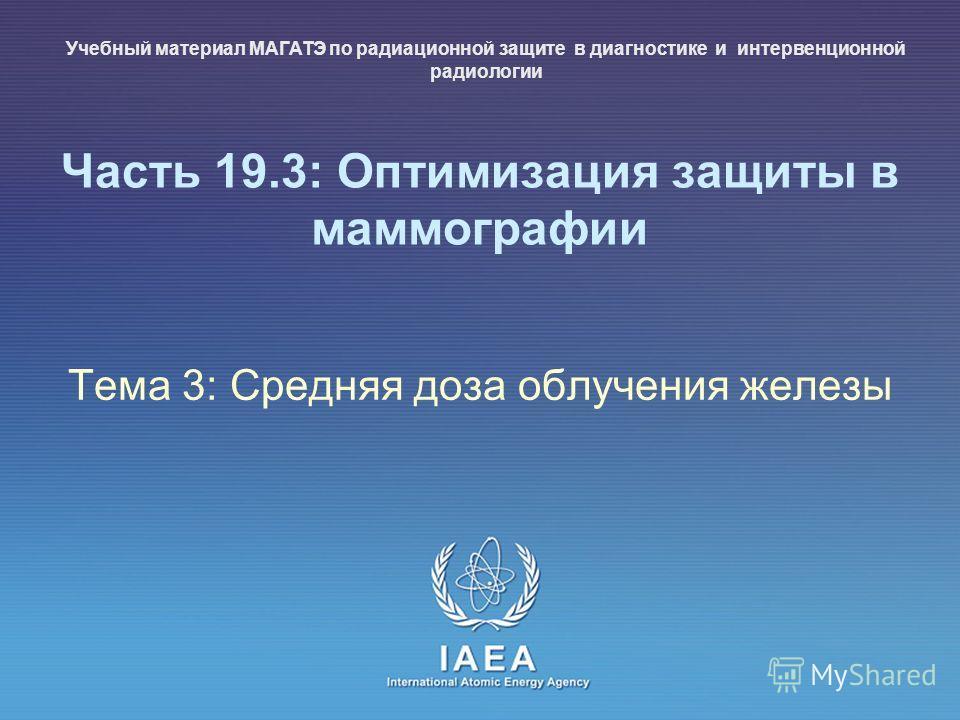 IAEA International Atomic Energy Agency Часть 19.3: Оптимизация защиты в маммографии Тема 3: Средняя доза облучения железы Учебный материал МАГАТЭ по радиационной защите в диагностике и интервенционной радиологии