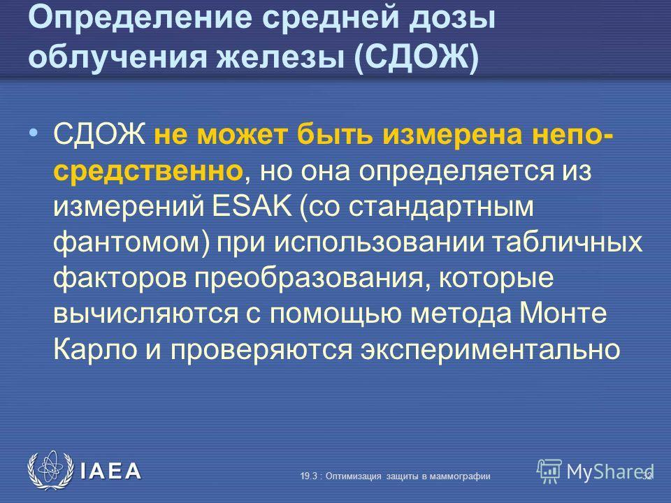IAEA 19.3 : Оптимизация защиты в маммографии32 Определение средней дозы облучения железы (СДОЖ) СДОЖ не может быть измерена непо- средственно, но она определяется из измерений ESAK (со стандартным фантомом) при использовании табличных факторов преобр
