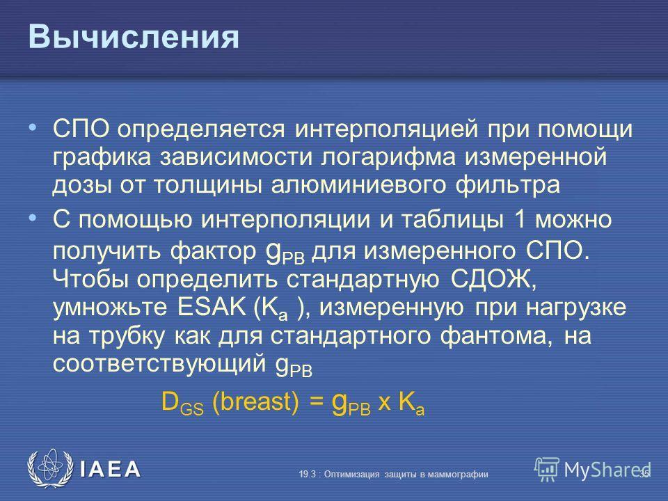 IAEA 19.3 : Оптимизация защиты в маммографии35 Вычисления СПО определяется интерполяцией при помощи графика зависимости логарифма измеренной дозы от толщины алюминиевого фильтра С помощью интерполяции и таблицы 1 можно получить фактор g PB для измере