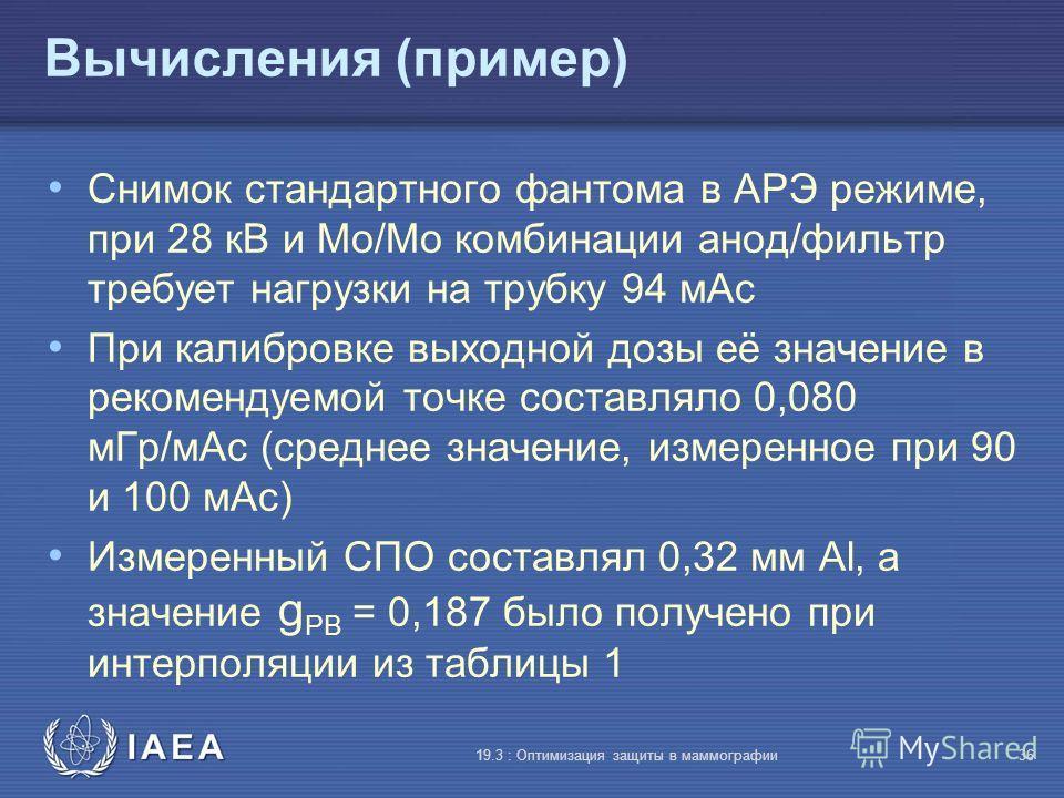 IAEA 19.3 : Оптимизация защиты в маммографии36 Вычисления (пример) Снимок стандартного фантома в АРЭ режиме, при 28 кВ и Mo/Mo комбинации анод/фильтр требует нагрузки на трубку 94 мАс При калибровке выходной дозы её значение в рекомендуемой точке сос