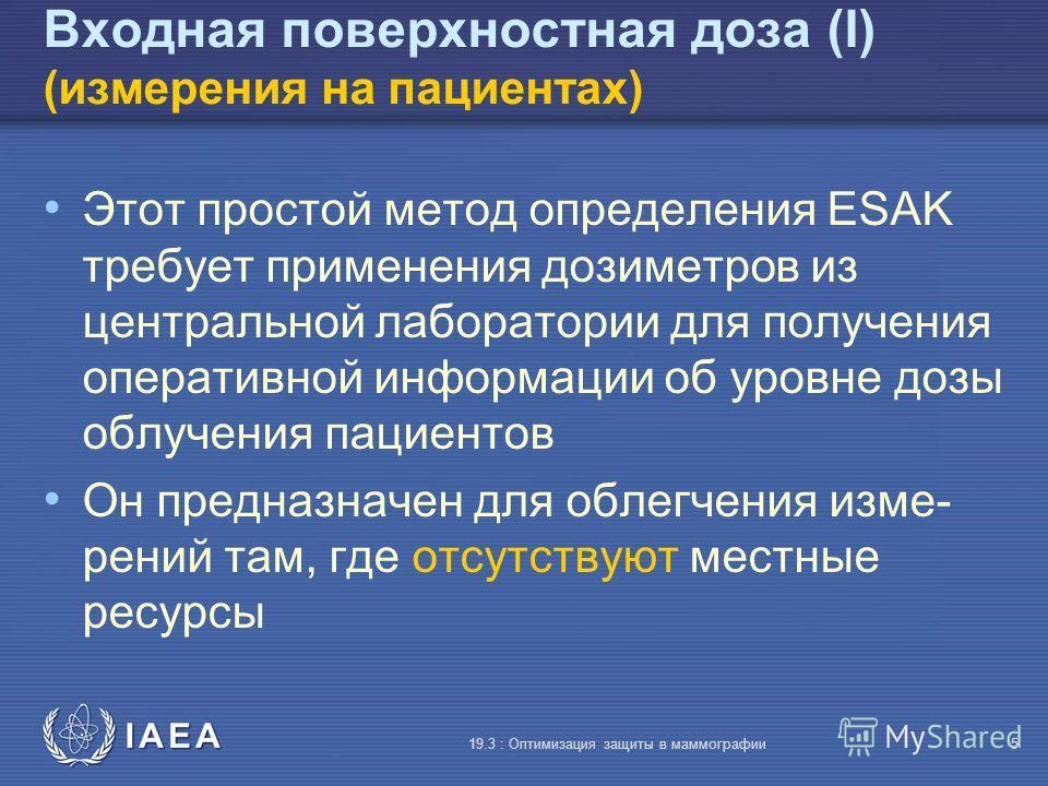 IAEA 19.3 : Оптимизация защиты в маммографии5 Входная поверхностная доза (I) (измерения на пациентах) Этот простой метод определения ESAK требует применения дозиметров из центральной лаборатории для получения оперативной информации об уровне дозы обл