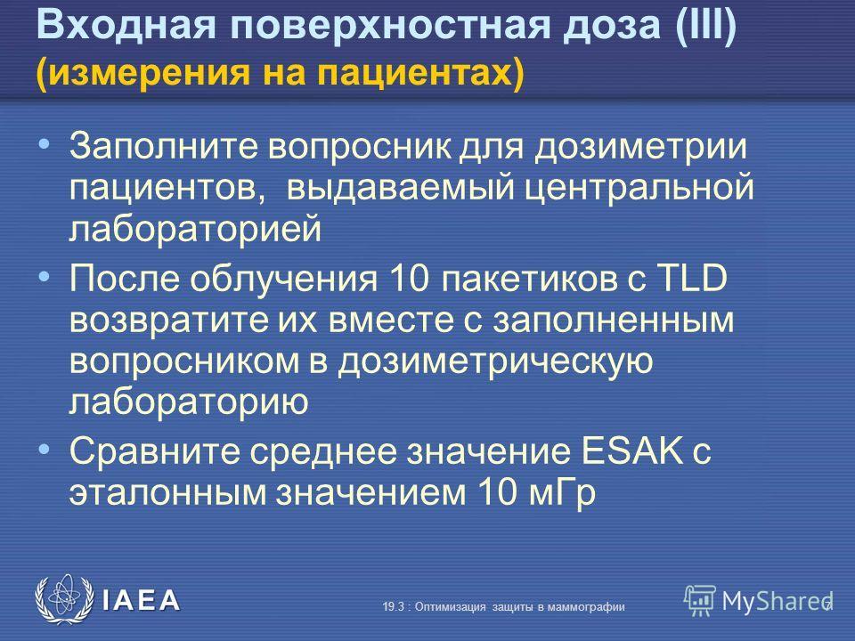 IAEA 19.3 : Оптимизация защиты в маммографии7 Входная поверхностная доза (III) (измерения на пациентах) Заполните вопросник для дозиметрии пациентов, выдаваемый центральной лабораторией После облучения 10 пакетиков с TLD возвратите их вместе с заполн