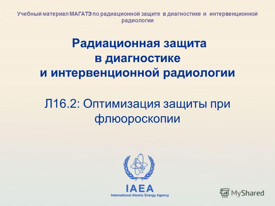 IAEA International Atomic Energy Agency Радиационная защита в диагностике и интервенционной радиологии Л16.2: Оптимизация защиты при флюороскопии Учебный материал МАГАТЭ по радиационной защите в диагностике и интервенционной радиологии