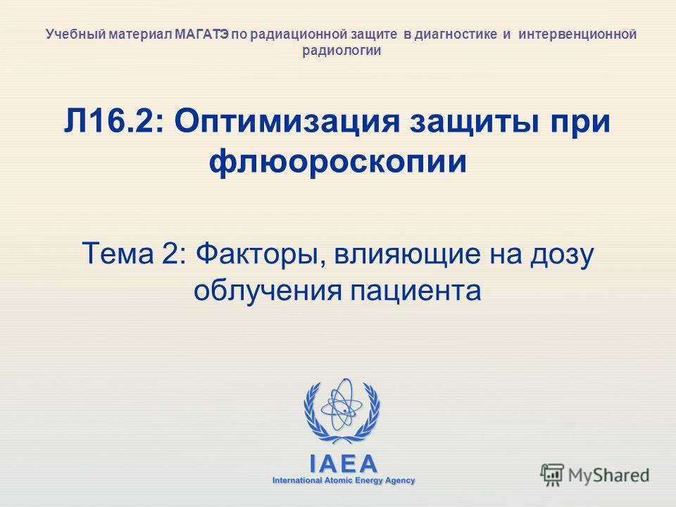 IAEA International Atomic Energy Agency Л16.2: Оптимизация защиты при флюороскопии Тема 2: Факторы, влияющие на дозу облучения пациента Учебный материал МАГАТЭ по радиационной защите в диагностике и интервенционной радиологии