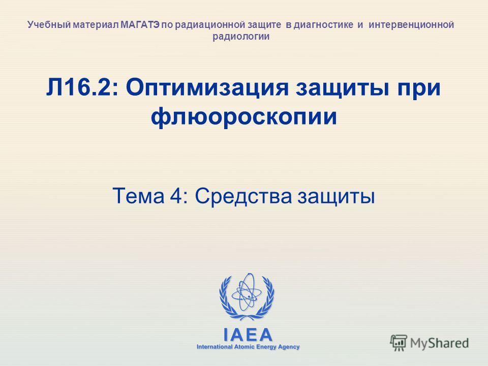 IAEA International Atomic Energy Agency Л16.2: Оптимизация защиты при флюороскопии Тема 4: Средства защиты Учебный материал МАГАТЭ по радиационной защите в диагностике и интервенционной радиологии