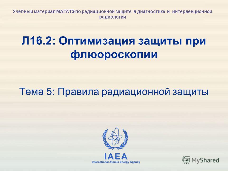 IAEA International Atomic Energy Agency Л16.2: Оптимизация защиты при флюороскопии Тема 5: Правила радиационной защиты Учебный материал МАГАТЭ по радиационной защите в диагностике и интервенционной радиологии