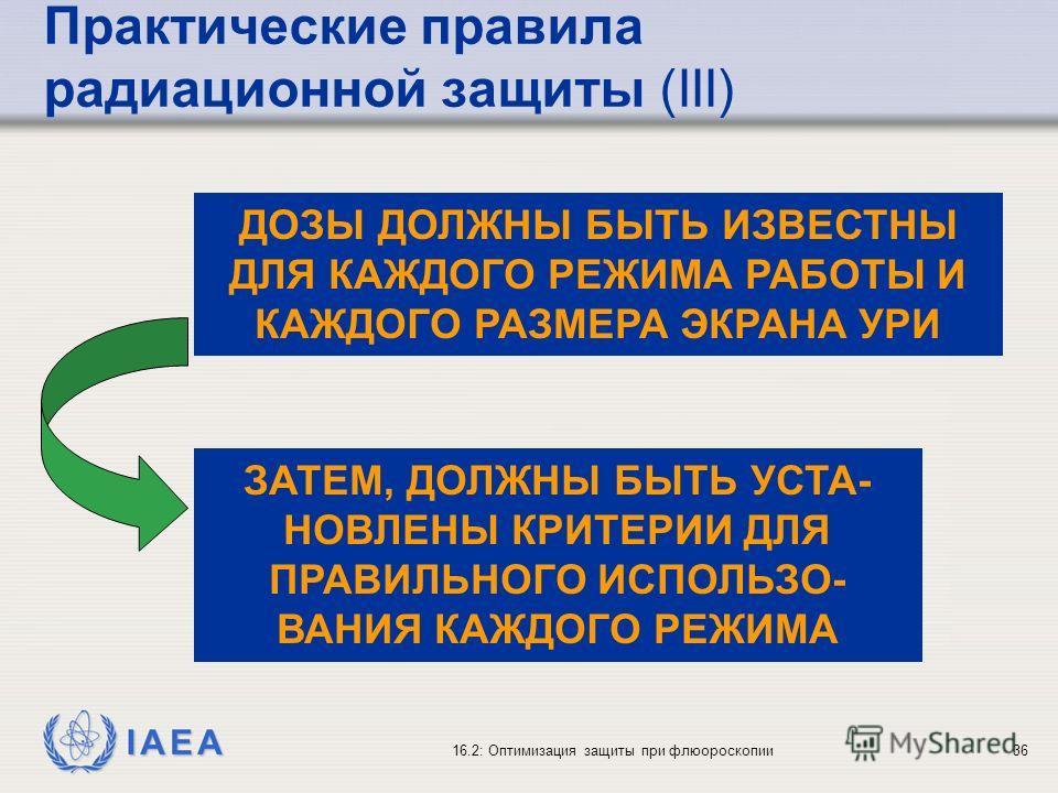 IAEA 16.2: Оптимизация защиты при флюороскопии36 ДОЗЫ ДОЛЖНЫ БЫТЬ ИЗВЕСТНЫ ДЛЯ КАЖДОГО РЕЖИМА РАБОТЫ И КАЖДОГО РАЗМЕРА ЭКРАНА УРИ ЗАТЕМ, ДОЛЖНЫ БЫТЬ УСТА- НОВЛЕНЫ КРИТЕРИИ ДЛЯ ПРАВИЛЬНОГО ИСПОЛЬЗО- ВАНИЯ КАЖДОГО РЕЖИМА Практические правила радиационн