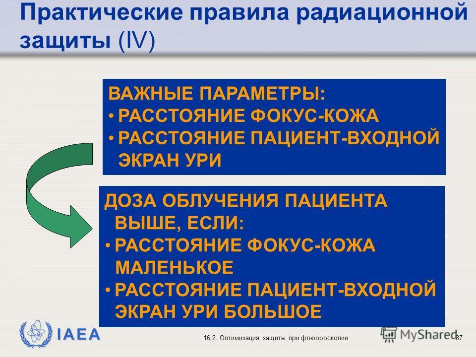 IAEA 16.2: Оптимизация защиты при флюороскопии37 ВАЖНЫЕ ПАРАМЕТРЫ: РАССТОЯНИЕ ФОКУС-КОЖА РАССТОЯНИЕ ПАЦИЕНТ-ВХОДНОЙ ЭКРАН УРИ ДОЗА ОБЛУЧЕНИЯ ПАЦИЕНТА ВЫШЕ, ЕСЛИ: РАССТОЯНИЕ ФОКУС-КОЖА МАЛЕНЬКОЕ РАССТОЯНИЕ ПАЦИЕНТ-ВХОДНОЙ ЭКРАН УРИ БОЛЬШОЕ Практически