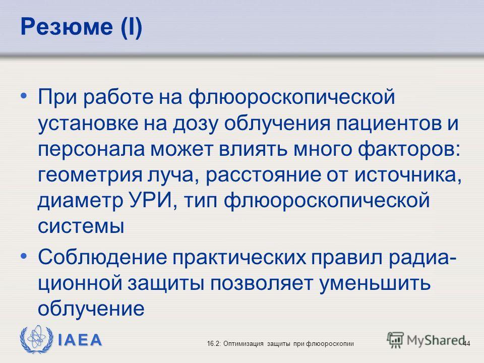 IAEA 16.2: Оптимизация защиты при флюороскопии44 Резюме (I) При работе на флюороскопической установке на дозу облучения пациентов и персонала может влиять много факторов: геометрия луча, расстояние от источника, диаметр УРИ, тип флюороскопической сис