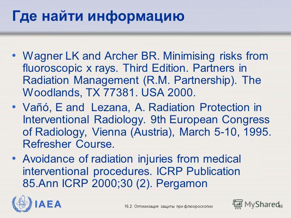 IAEA 16.2: Оптимизация защиты при флюороскопии46 Где найти информацию Wagner LK and Archer BR. Minimising risks from fluoroscopic x rays. Third Edition. Partners in Radiation Management (R.M. Partnership). The Woodlands, TX 77381. USA 2000. Vañó, E a