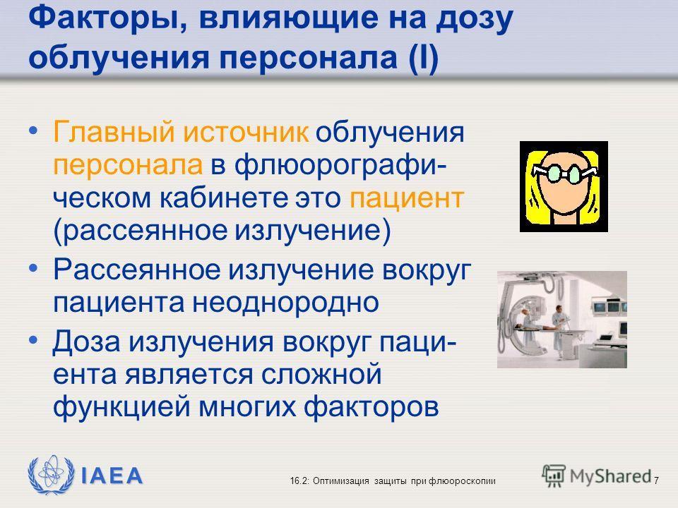 IAEA 16.2: Оптимизация защиты при флюороскопии7 Факторы, влияющие на дозу облучения персонала (I) Главный источник облучения персонала в флюорографи- ческом кабинете это пациент (рассеянное излучение) Рассеянное излучение вокруг пациента неоднородно