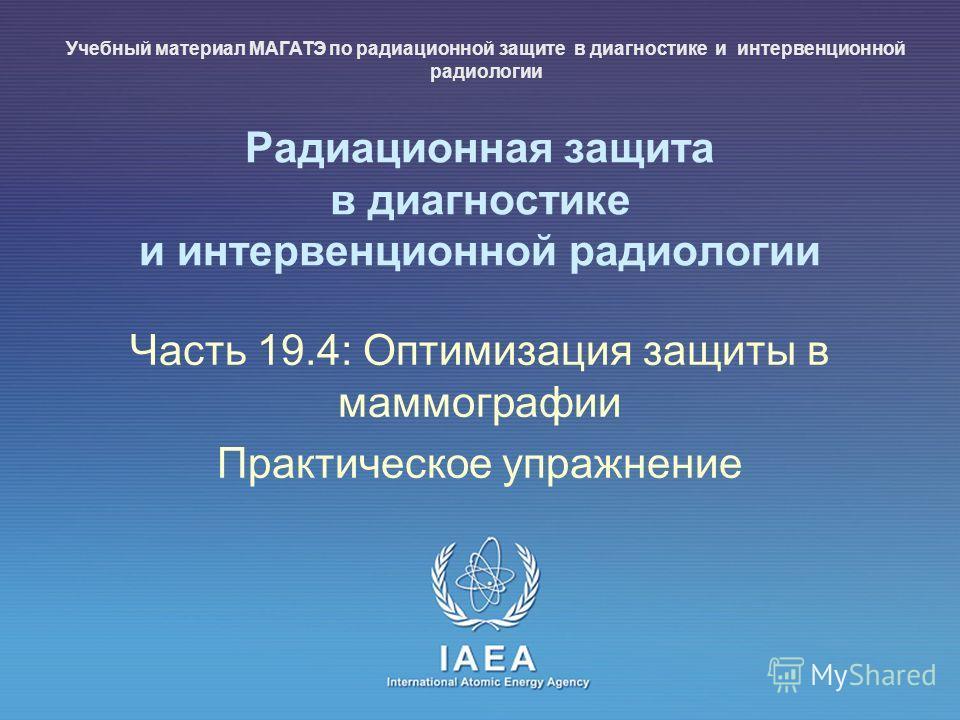 IAEA International Atomic Energy Agency Радиационная защита в диагностике и интервенционной радиологии Часть 19.4: Оптимизация защиты в маммографии Практическое упражнение Учебный материал МАГАТЭ по радиационной защите в диагностике и интервенционной