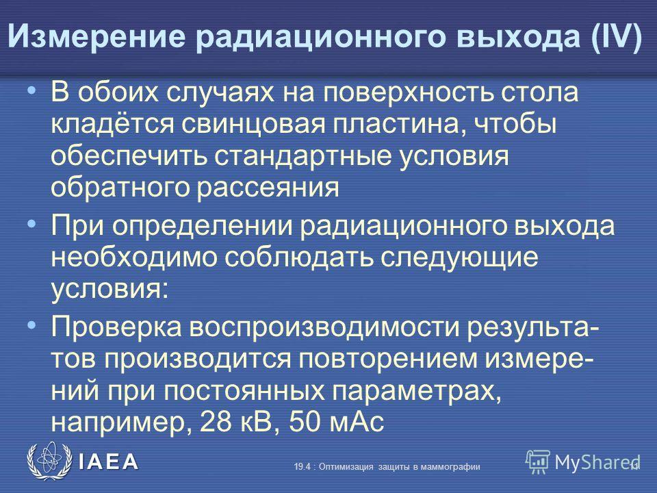 IAEA 19.4 : Оптимизация защиты в маммографии11 Измерение радиационного выхода (IV) В обоих случаях на поверхность стола кладётся свинцовая пластина, чтобы обеспечить стандартные условия обратного рассеяния При определении радиационного выхода необход