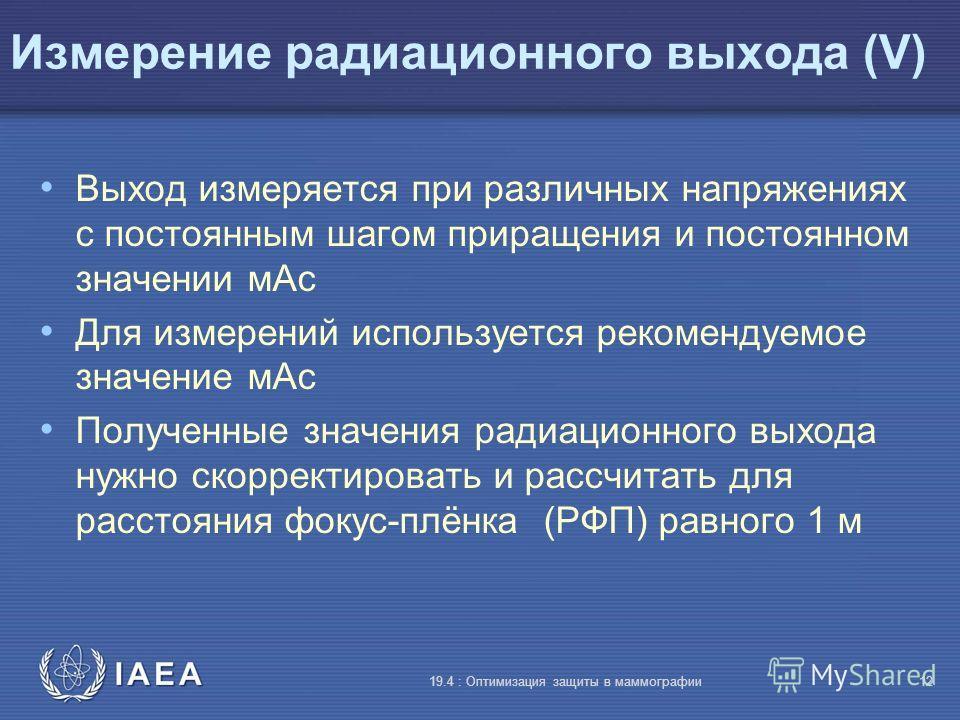 IAEA 19.4 : Оптимизация защиты в маммографии12 Измерение радиационного выхода (V) Выход измеряется при различных напряжениях с постоянным шагом приращения и постоянном значении мАс Для измерений используется рекомендуемое значение мАс Полученные знач