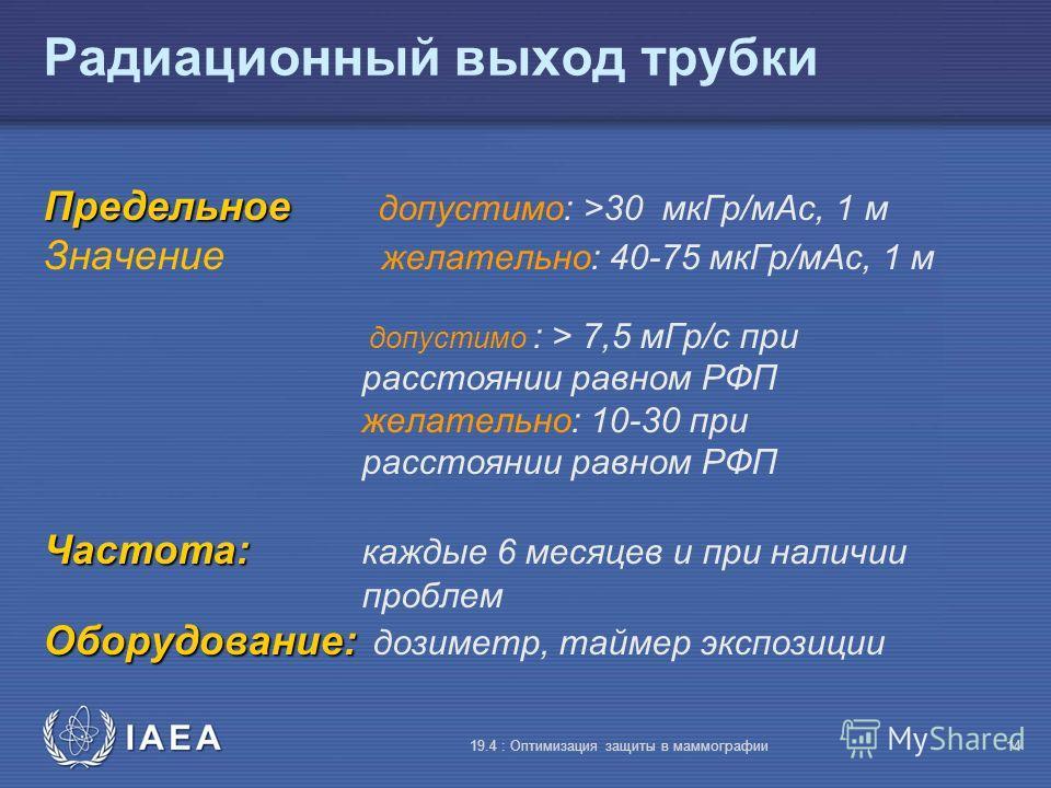 IAEA 19.4 : Оптимизация защиты в маммографии14 Радиационный выход трубки Предельное Предельное допустимо: >30 мкГр/мАс, 1 м Значение желательно: 40-75 мкГр/мАс, 1 м допустимо : > 7,5 мГр/с при расстоянии равном РФП желательно: 10-30 при расстоянии ра