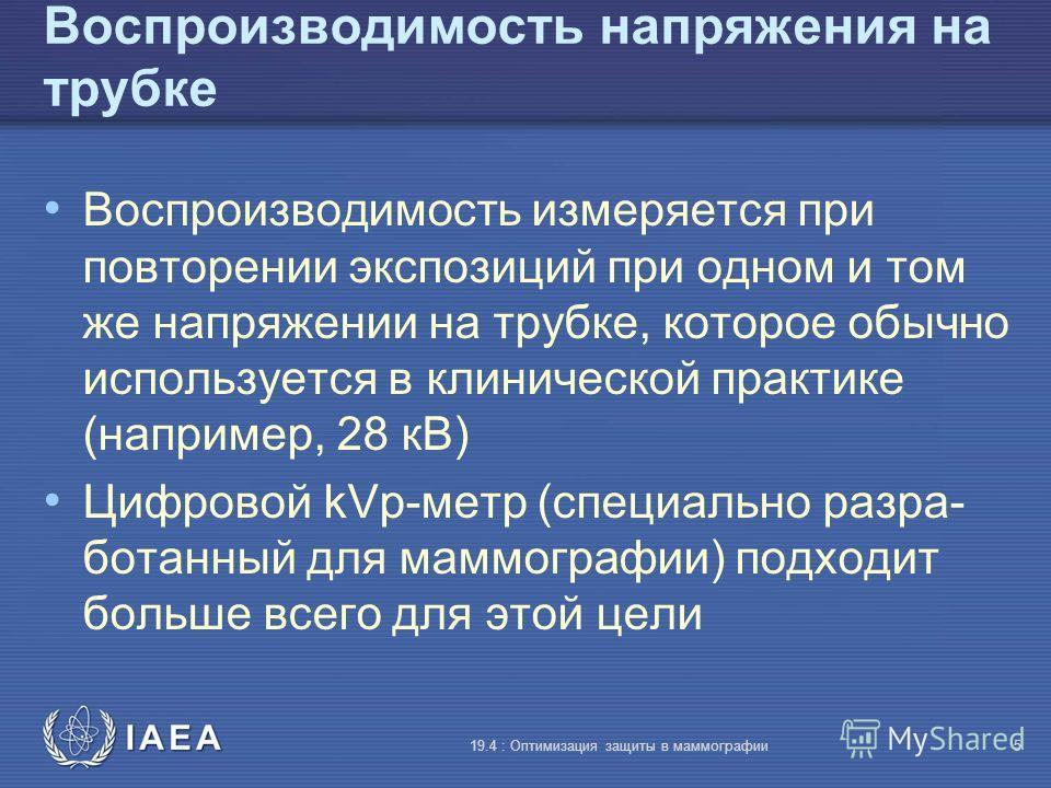 IAEA 19.4 : Оптимизация защиты в маммографии5 Воспроизводимость напряжения на трубке Воспроизводимость измеряется при повторении экспозиций при одном и том же напряжении на трубке, которое обычно используется в клинической практике (например, 28 кВ)